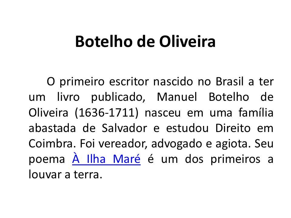 Botelho de Oliveira O primeiro escritor nascido no Brasil a ter um livro publicado, Manuel Botelho de Oliveira (1636-1711) nasceu em uma família abast