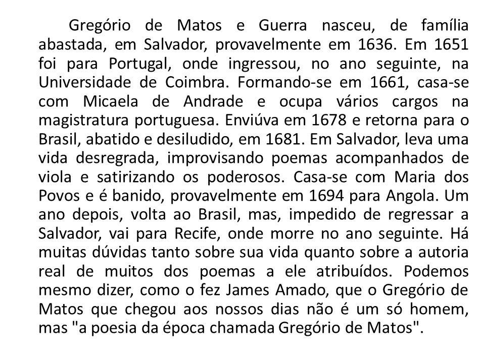 Gregório de Matos e Guerra nasceu, de família abastada, em Salvador, provavelmente em 1636. Em 1651 foi para Portugal, onde ingressou, no ano seguinte