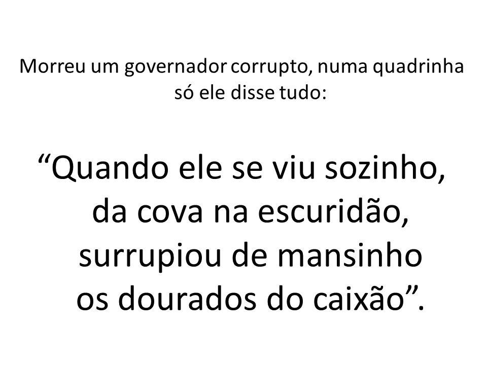 Morreu um governador corrupto, numa quadrinha só ele disse tudo: Quando ele se viu sozinho, da cova na escuridão, surrupiou de mansinho os dourados do