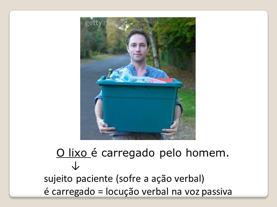 O lixo é carregado pelo homem. sujeito paciente (sofre a ação verbal) é carregado = locução verbal na voz passiva