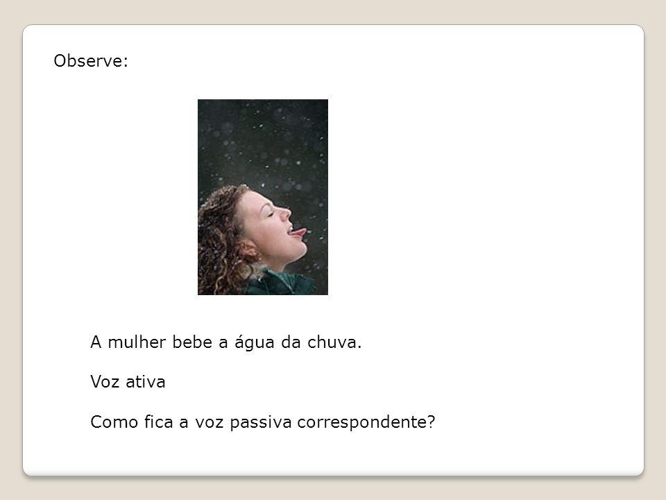 Observe: A mulher bebe a água da chuva. Voz ativa Como fica a voz passiva correspondente?