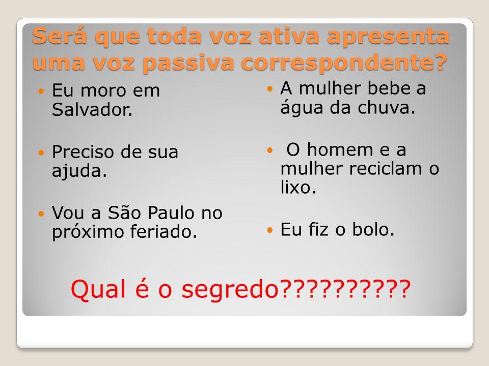 Será que toda voz ativa apresenta uma voz passiva correspondente? Eu moro em Salvador. Preciso de sua ajuda. Vou a São Paulo no próximo feriado. A mul