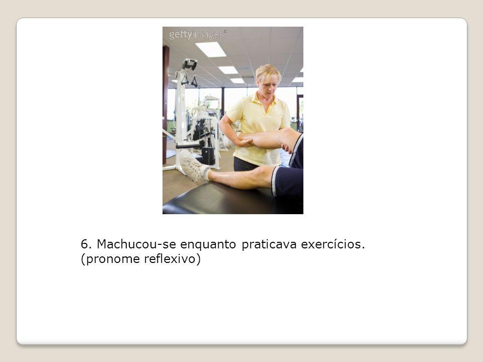 6. Machucou-se enquanto praticava exercícios. (pronome reflexivo)