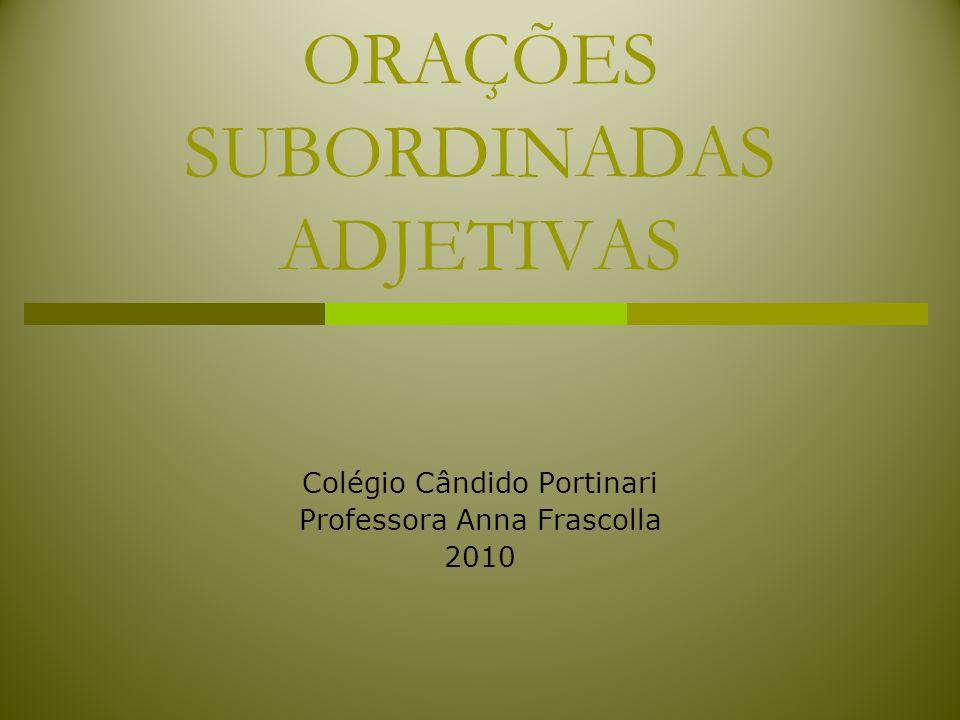 ORAÇÕES SUBORDINADAS ADJETIVAS Colégio Cândido Portinari Professora Anna Frascolla 2010