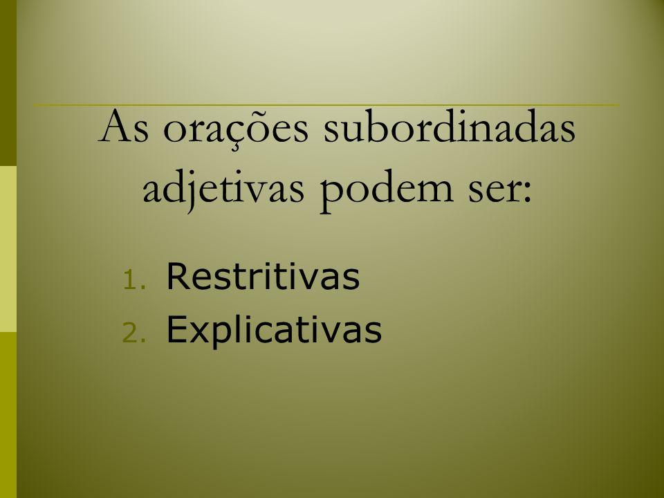 As orações subordinadas adjetivas podem ser: 1. Restritivas 2. Explicativas