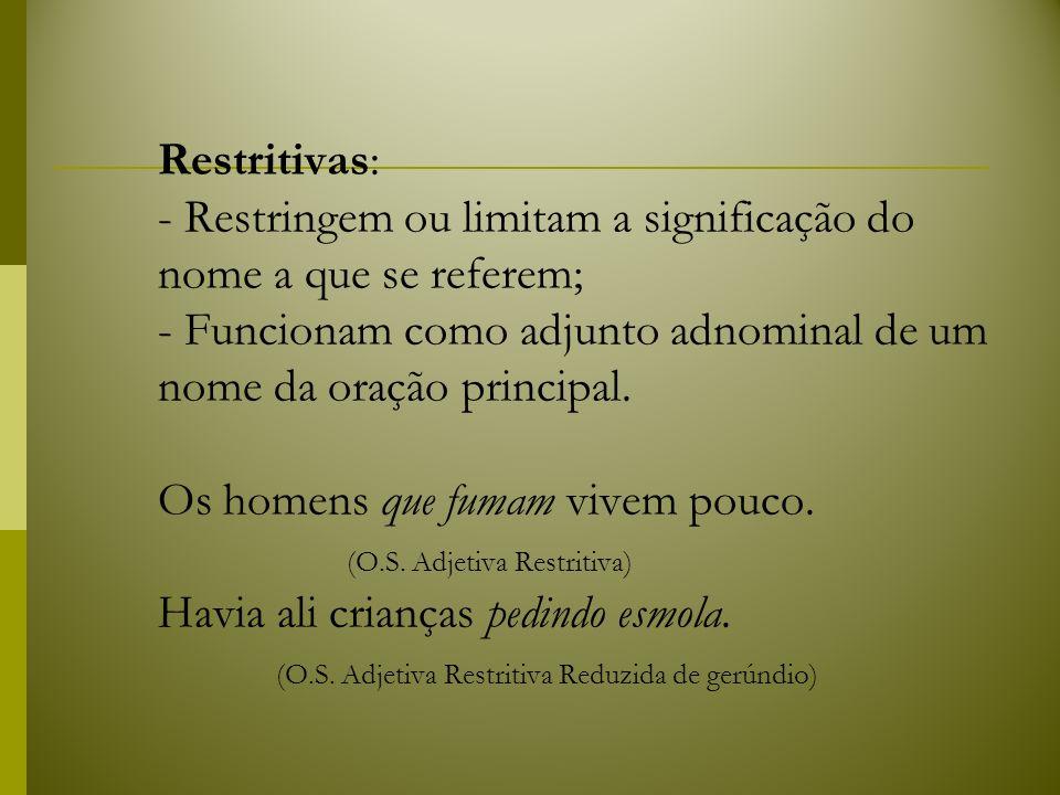 Restritivas: - Restringem ou limitam a significação do nome a que se referem; - Funcionam como adjunto adnominal de um nome da oração principal. Os ho