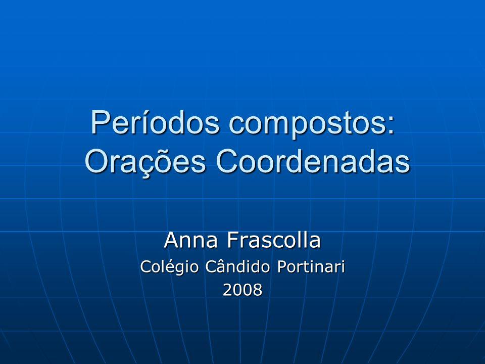 Períodos compostos: Orações Coordenadas Anna Frascolla Colégio Cândido Portinari 2008