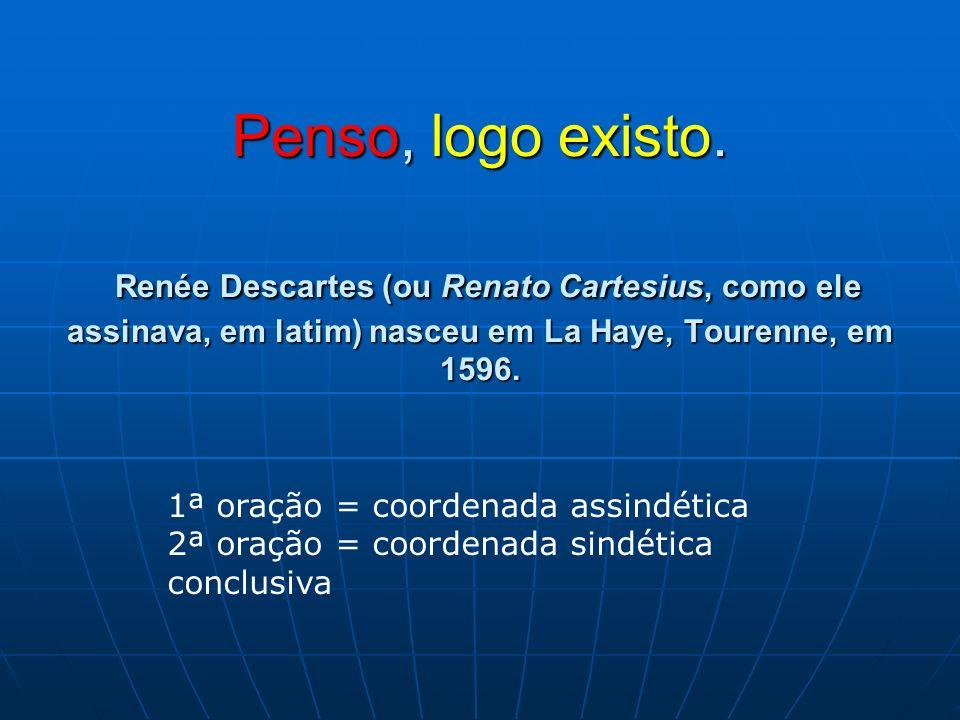 Penso, logo existo. Renée Descartes (ou Renato Cartesius, como ele assinava, em latim) nasceu em La Haye, Tourenne, em 1596. 1ª oração = coordenada as