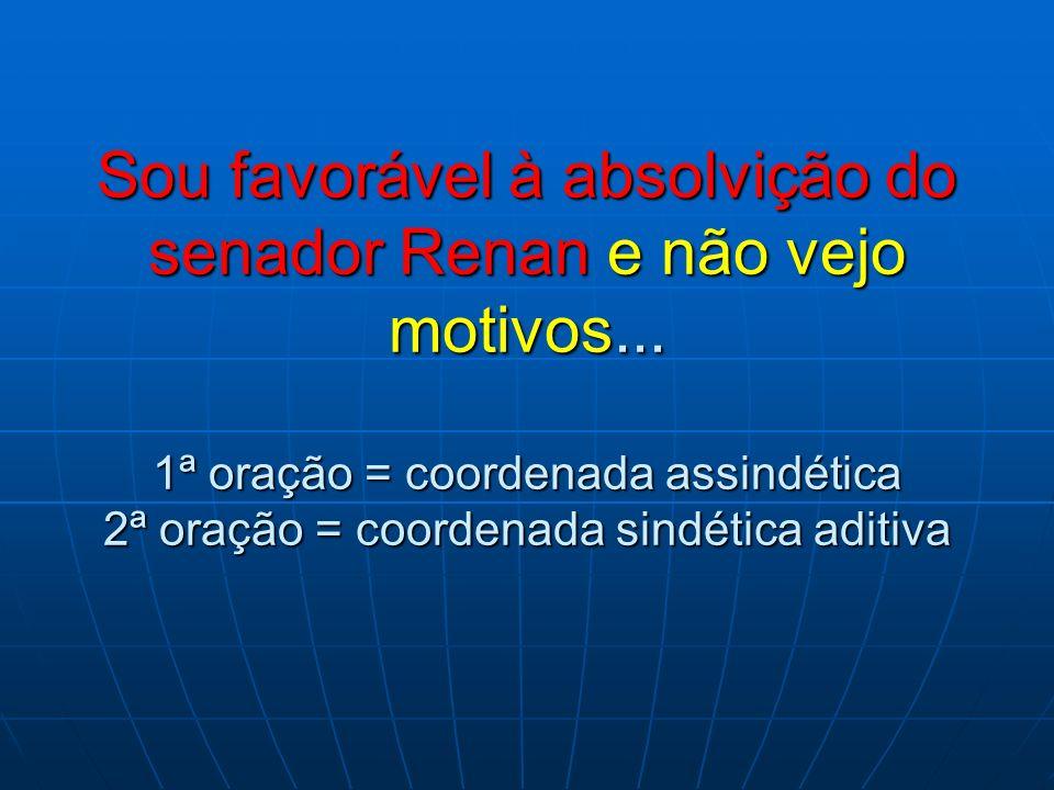 Sou favorável à absolvição do senador Renan e não vejo motivos... 1ª oração = coordenada assindética 2ª oração = coordenada sindética aditiva