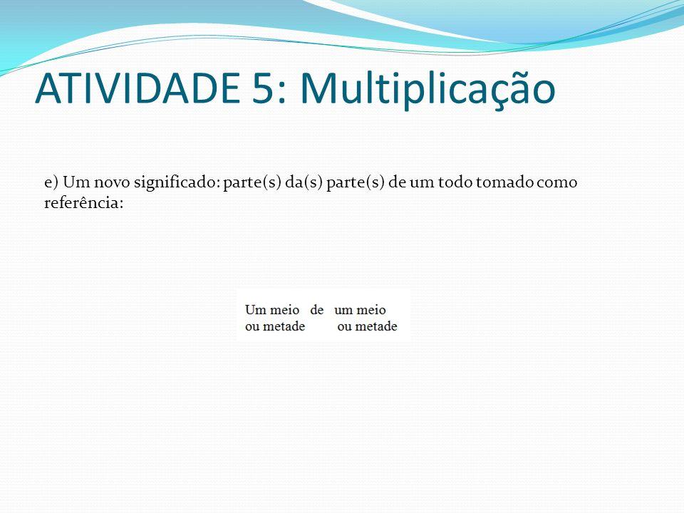 ATIVIDADE 5: Multiplicação e) Um novo significado: parte(s) da(s) parte(s) de um todo tomado como referência: