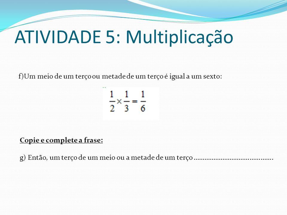 ATIVIDADE 5: Multiplicação f)Um meio de um terço ou metade de um terço é igual a um sexto: Copie e complete a frase: g) Então, um terço de um meio ou