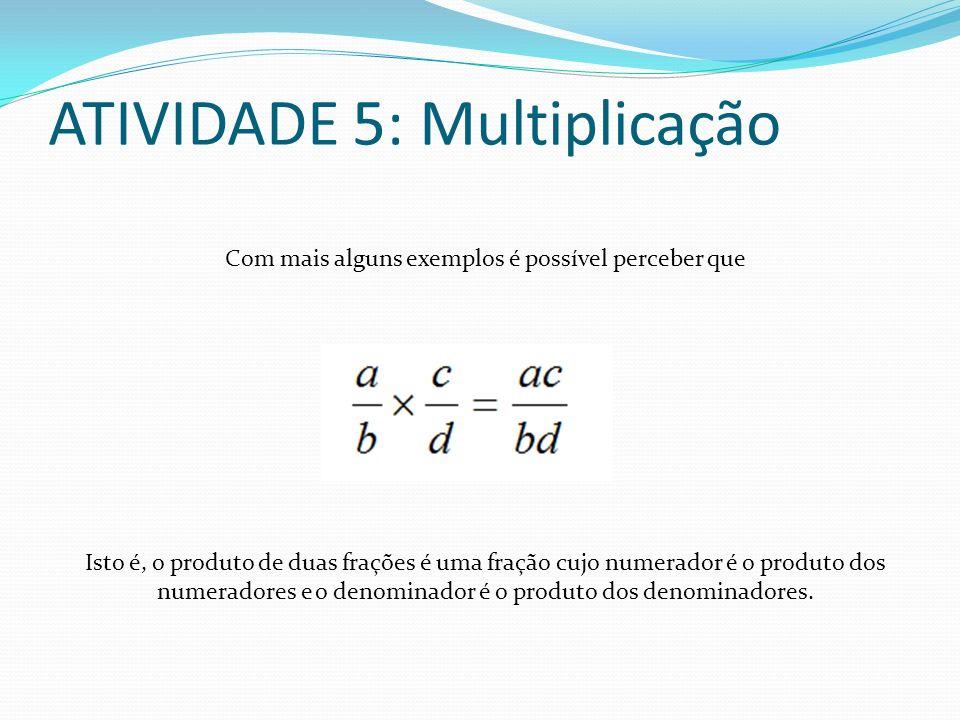 ATIVIDADE 5: Multiplicação Com mais alguns exemplos é possível perceber que Isto é, o produto de duas frações é uma fração cujo numerador é o produto
