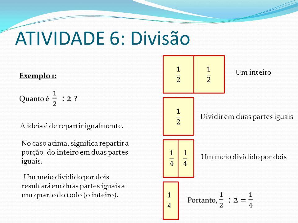 ATIVIDADE 6: Divisão Um inteiro Dividir em duas partes iguais Um meio dividido por dois Um meio dividido por dois resultará em duas partes iguais a um