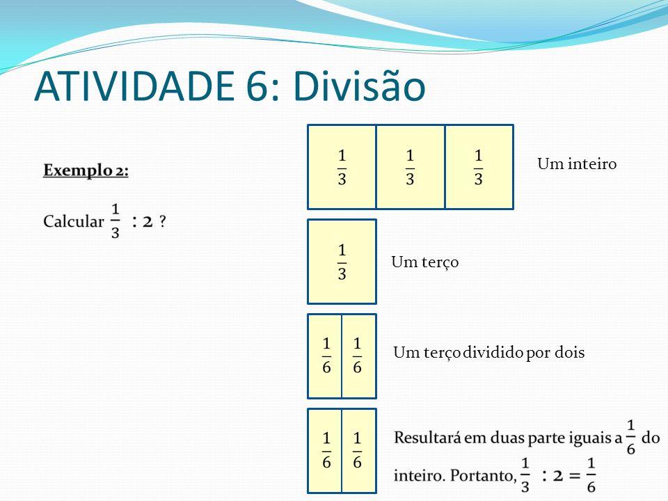 ATIVIDADE 6: Divisão Um inteiro Um terço Um terço dividido por dois