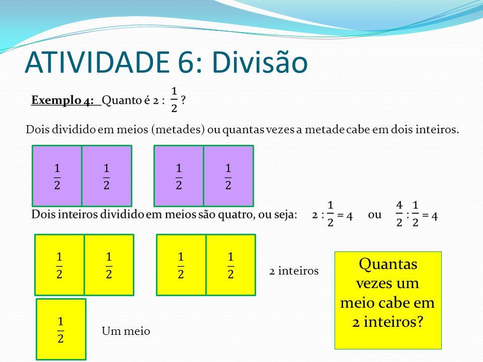 ATIVIDADE 6: Divisão Dois dividido em meios (metades) ou quantas vezes a metade cabe em dois inteiros. 2 inteiros Um meio Quantas vezes um meio cabe e