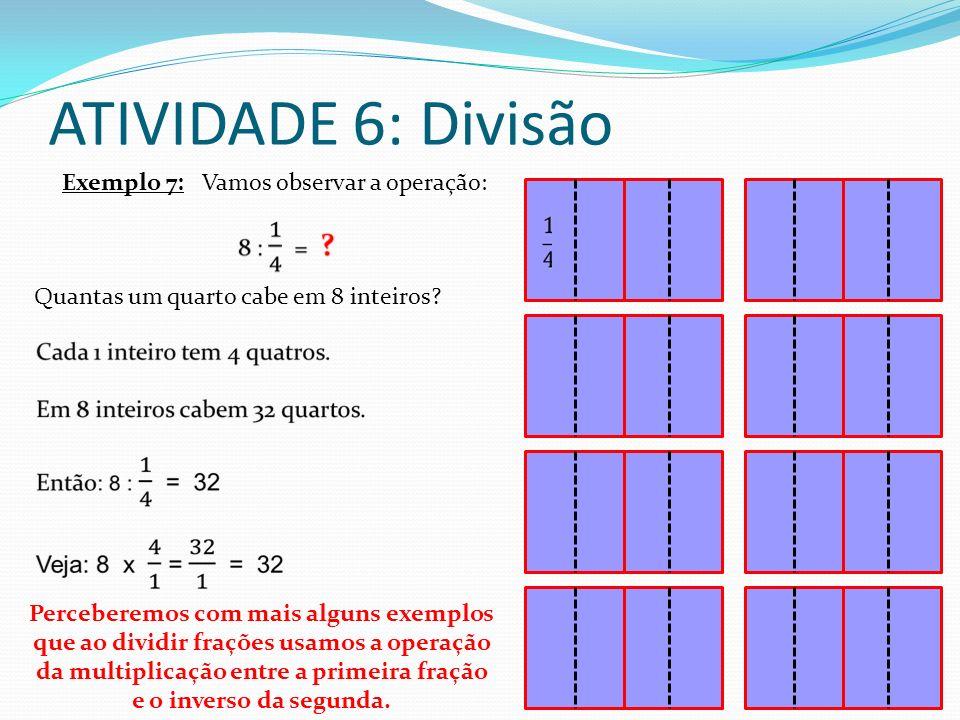ATIVIDADE 6: Divisão Exemplo 7: Vamos observar a operação: Quantas um quarto cabe em 8 inteiros? Perceberemos com mais alguns exemplos que ao dividir