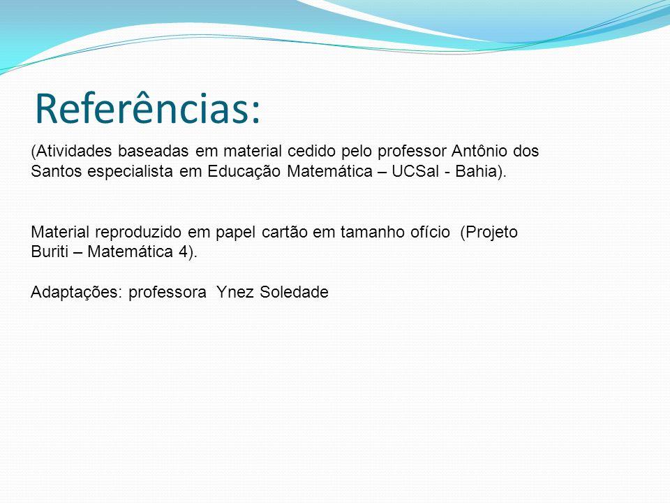 Referências: (Atividades baseadas em material cedido pelo professor Antônio dos Santos especialista em Educação Matemática – UCSal - Bahia). Material