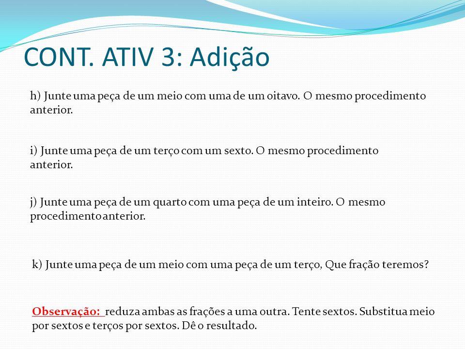 CONT. ATIV 3: Adição h) Junte uma peça de um meio com uma de um oitavo. O mesmo procedimento anterior. i) Junte uma peça de um terço com um sexto. O m