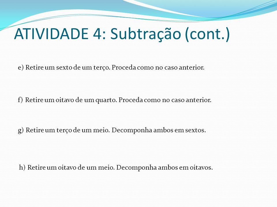 ATIVIDADE 4: Subtração (cont.) e) Retire um sexto de um terço. Proceda como no caso anterior. f) Retire um oitavo de um quarto. Proceda como no caso a