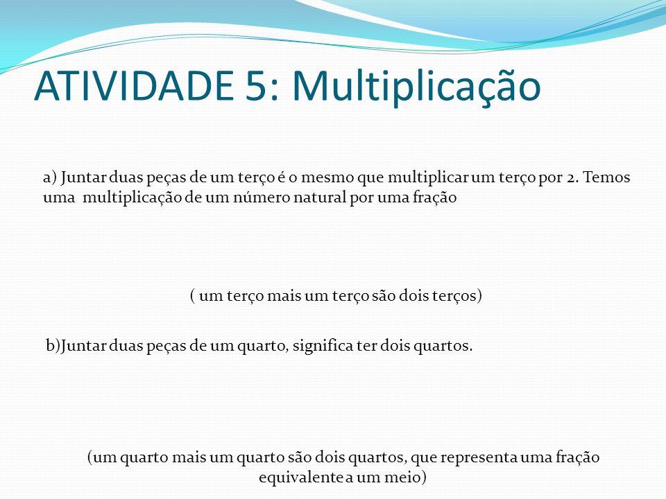 ATIVIDADE 5: Multiplicação a) Juntar duas peças de um terço é o mesmo que multiplicar um terço por 2. Temos uma multiplicação de um número natural por
