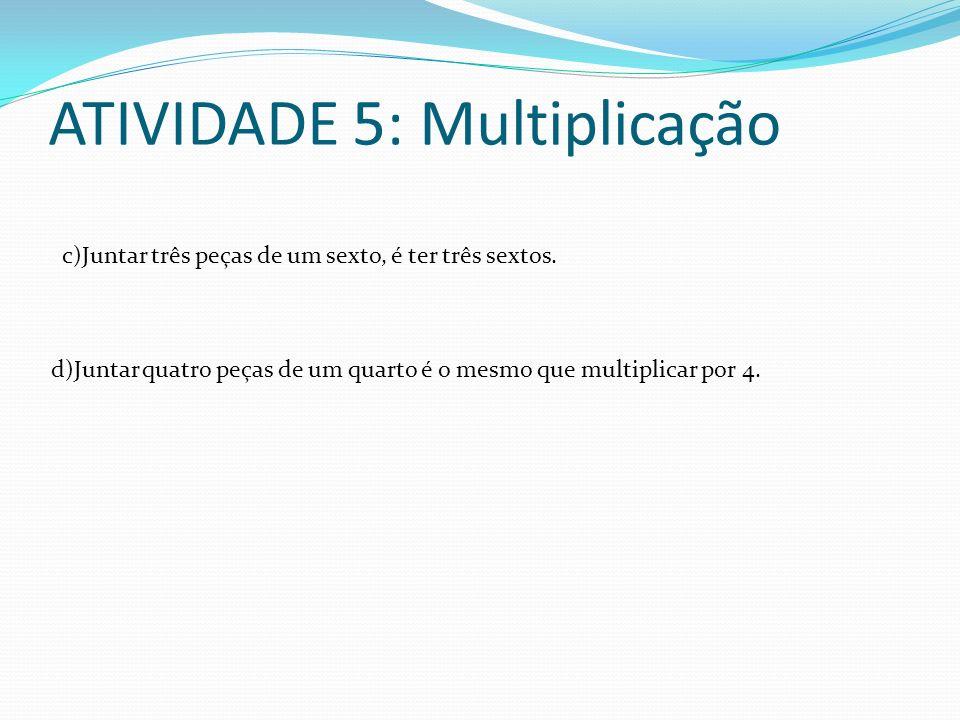 ATIVIDADE 5: Multiplicação c)Juntar três peças de um sexto, é ter três sextos. d)Juntar quatro peças de um quarto é o mesmo que multiplicar por 4.
