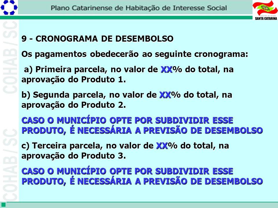 9 - CRONOGRAMA DE DESEMBOLSO 9 - CRONOGRAMA DE DESEMBOLSO Os pagamentos obedecerão ao seguinte cronograma: a) Primeira parcela, no valor de XX% do total, na aprovação do Produto 1.