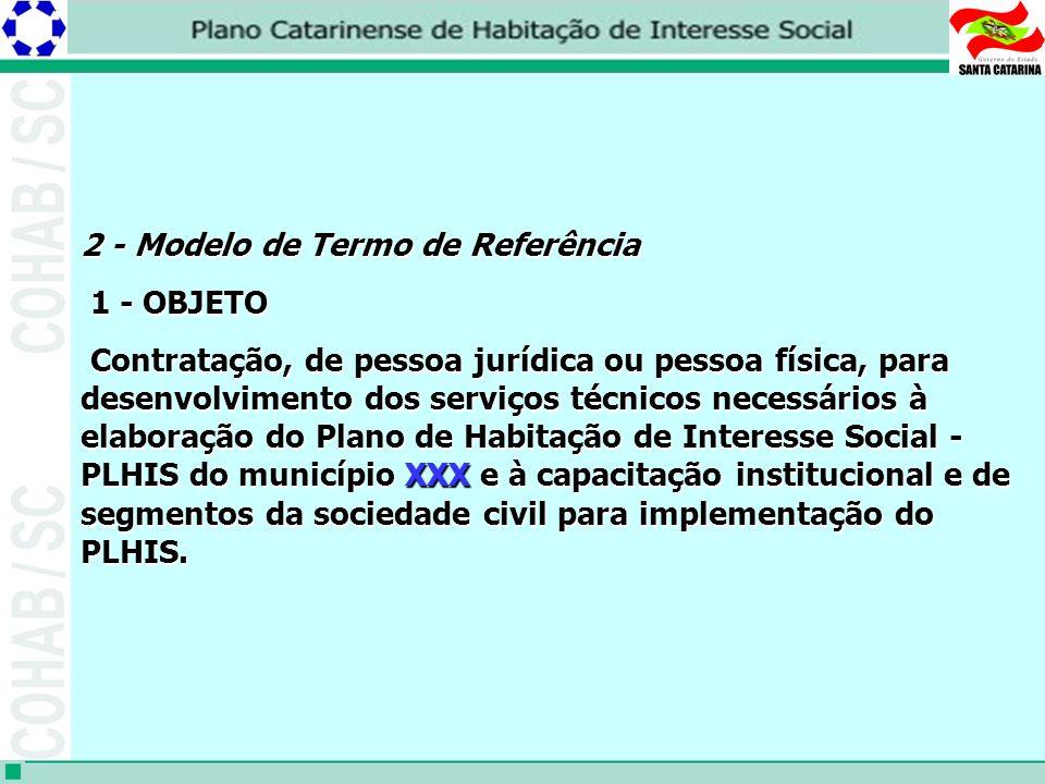 2 - Modelo de Termo de Referência 1 - OBJETO 1 - OBJETO Contratação, de pessoa jurídica ou pessoa física, para desenvolvimento dos serviços técnicos necessários à elaboração do Plano de Habitação de Interesse Social - PLHIS do município XXX e à capacitação institucional e de segmentos da sociedade civil para implementação do PLHIS.