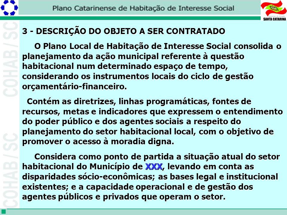 3 - DESCRIÇÃO DO OBJETO A SER CONTRATADO O Plano Local de Habitação de Interesse Social consolida o planejamento da ação municipal referente à questão habitacional num determinado espaço de tempo, considerando os instrumentos locais do ciclo de gestão orçamentário-financeiro.