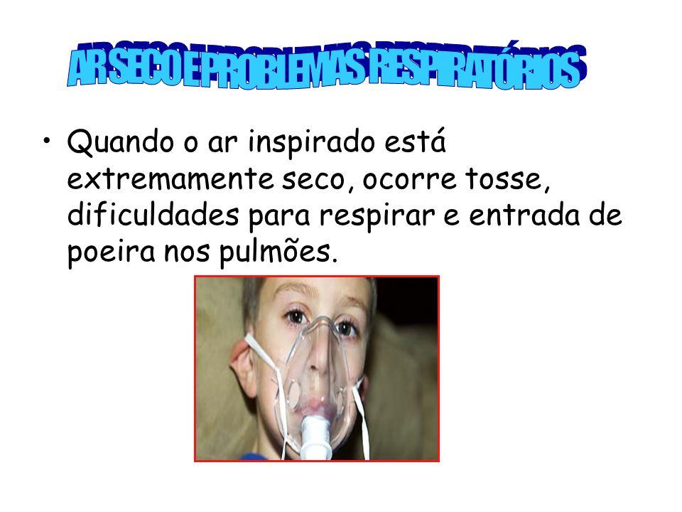 Quando o ar inspirado está extremamente seco, ocorre tosse, dificuldades para respirar e entrada de poeira nos pulmões.