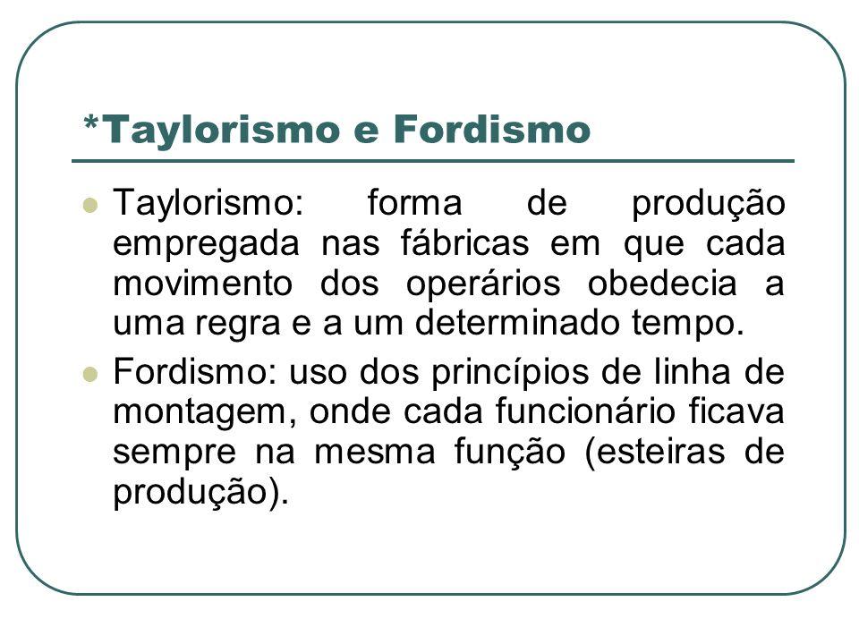 *Taylorismo e Fordismo Taylorismo: forma de produção empregada nas fábricas em que cada movimento dos operários obedecia a uma regra e a um determinad