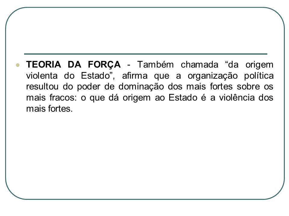 TEORIA DA FORÇA - Também chamada da origem violenta do Estado, afirma que a organização política resultou do poder de dominação dos mais fortes sobre