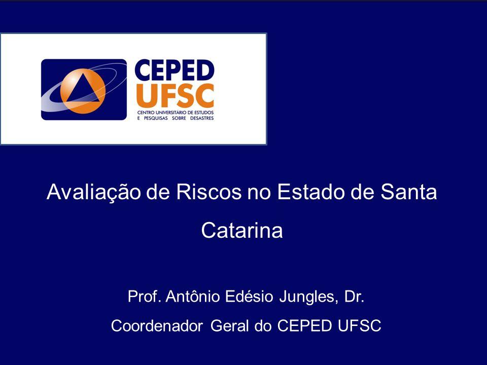 Avaliação de Riscos no Estado de Santa Catarina Prof. Antônio Edésio Jungles, Dr. Coordenador Geral do CEPED UFSC