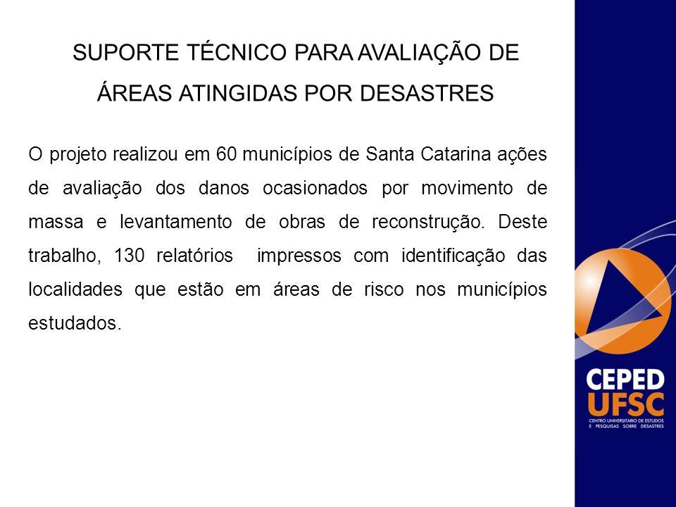 SUPORTE TÉCNICO PARA AVALIAÇÃO DE ÁREAS ATINGIDAS POR DESASTRES O projeto realizou em 60 municípios de Santa Catarina ações de avaliação dos danos oca