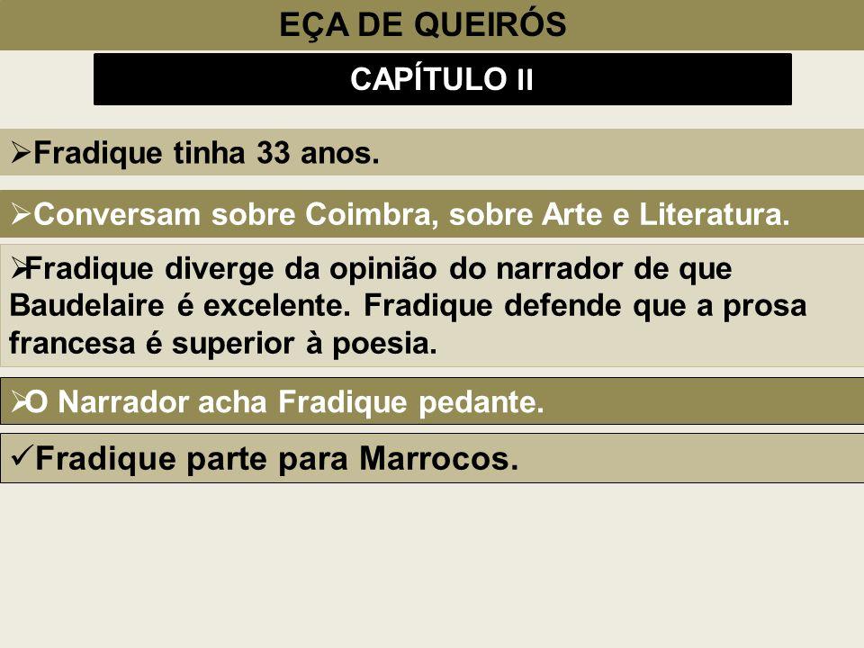 EÇA DE QUEIRÓS CAPÍTULO II Fradique tinha 33 anos. Conversam sobre Coimbra, sobre Arte e Literatura. Fradique diverge da opinião do narrador de que Ba