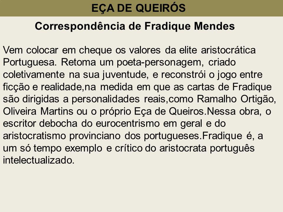 EÇA DE QUEIRÓS Correspondência de Fradique Mendes Vem colocar em cheque os valores da elite aristocrática Portuguesa. Retoma um poeta-personagem, cria