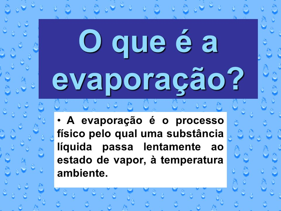 O que é a evaporação? A evaporação é o processo físico pelo qual uma substância líquida passa lentamente ao estado de vapor, à temperatura ambiente.
