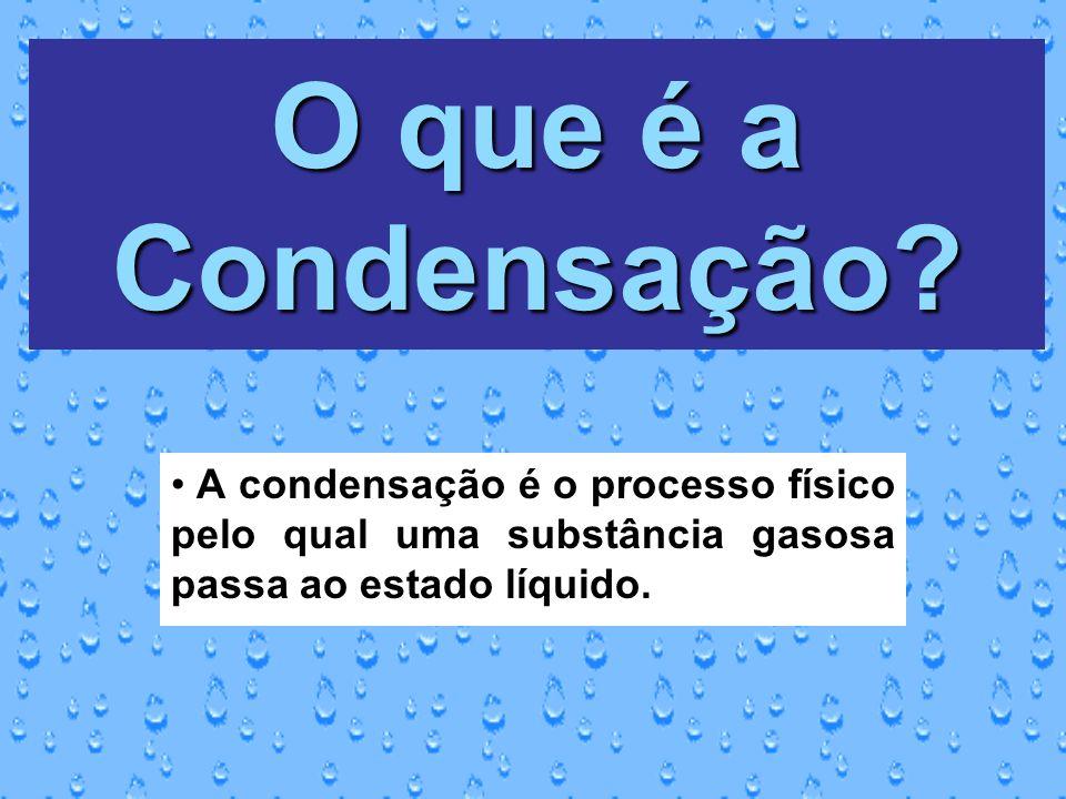 O que é a Condensação? A condensação é o processo físico pelo qual uma substância gasosa passa ao estado líquido.