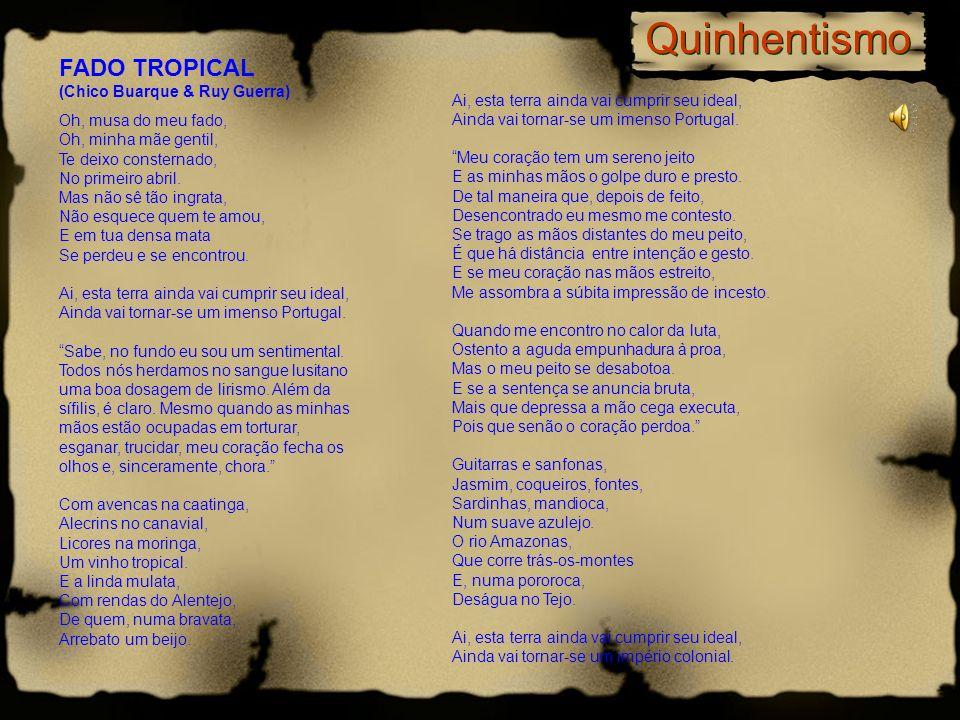 Quinhentismo FADO TROPICAL (Chico Buarque & Ruy Guerra) Oh, musa do meu fado, Oh, minha mãe gentil, Te deixo consternado, No primeiro abril. Mas não s