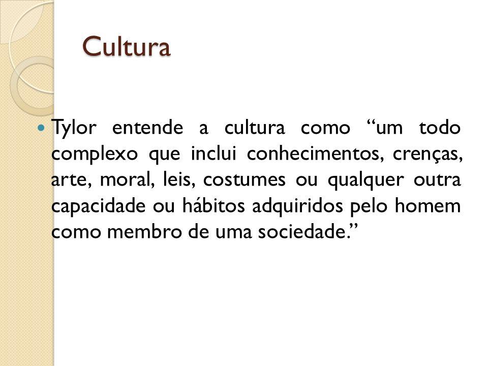 Cultura Tylor entende a cultura como um todo complexo que inclui conhecimentos, crenças, arte, moral, leis, costumes ou qualquer outra capacidade ou hábitos adquiridos pelo homem como membro de uma sociedade.