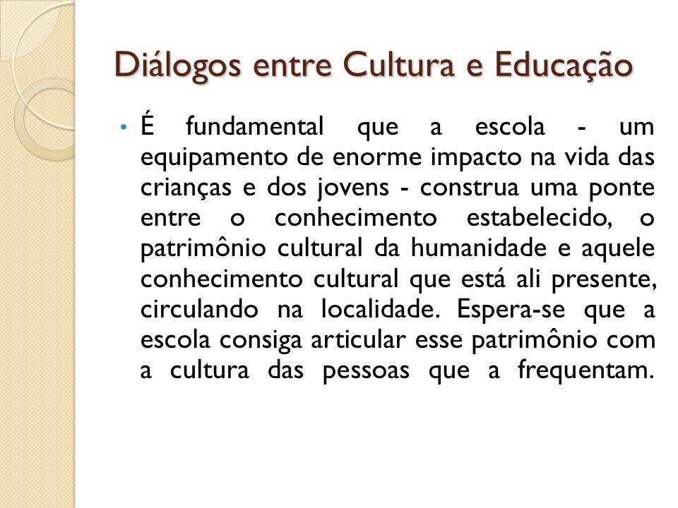 Diálogos entre Cultura e Educação É fundamental que a escola - um equipamento de enorme impacto na vida das crianças e dos jovens - construa uma ponte entre o conhecimento estabelecido, o patrimônio cultural da humanidade e aquele conhecimento cultural que está ali presente, circulando na localidade.