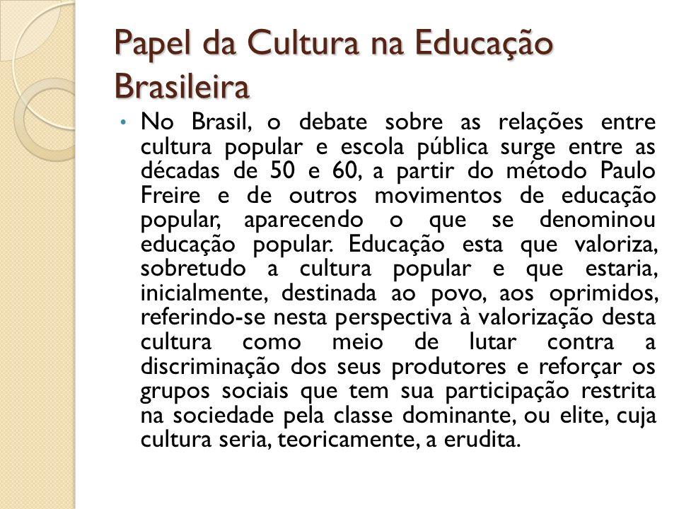 Papel da Cultura na Educação Brasileira No Brasil, o debate sobre as relações entre cultura popular e escola pública surge entre as décadas de 50 e 60, a partir do método Paulo Freire e de outros movimentos de educação popular, aparecendo o que se denominou educação popular.