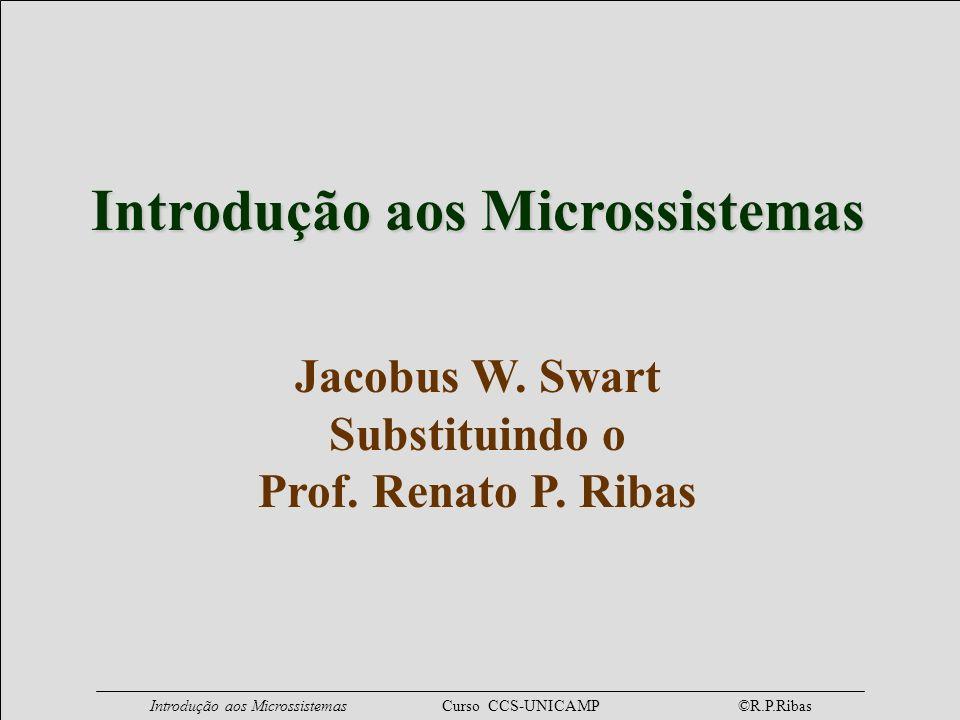 Introdução aos Microssistemas Curso CCS-UNICAMP ©R.P.Ribas Introdução aos Microssistemas Jacobus W. Swart Substituindo o Prof. Renato P. Ribas