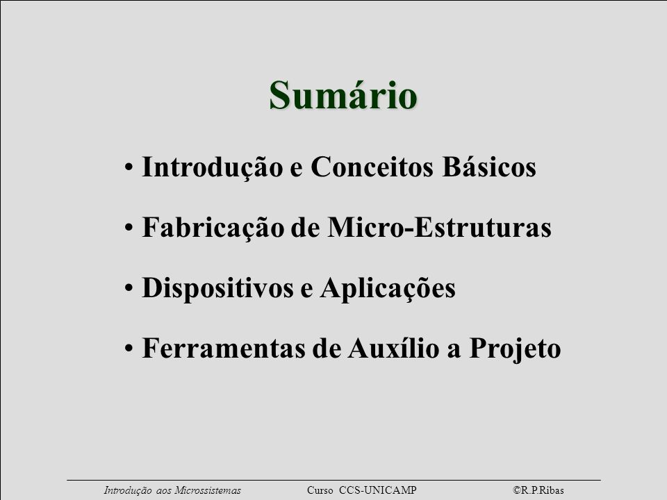 Introdução aos Microssistemas Curso CCS-UNICAMP ©R.P.Ribas Sumário Introdução e Conceitos Básicos Fabricação de Micro-Estruturas Dispositivos e Aplica