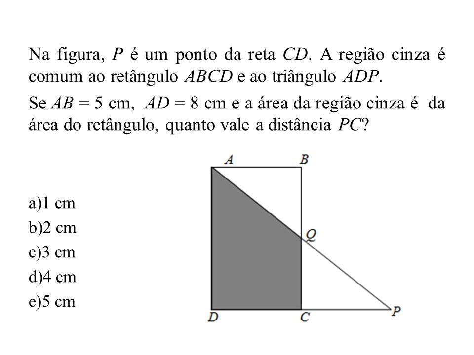 Na figura, P é um ponto da reta CD. A região cinza é comum ao retângulo ABCD e ao triângulo ADP. Se AB = 5 cm, AD = 8 cm e a área da região cinza é da