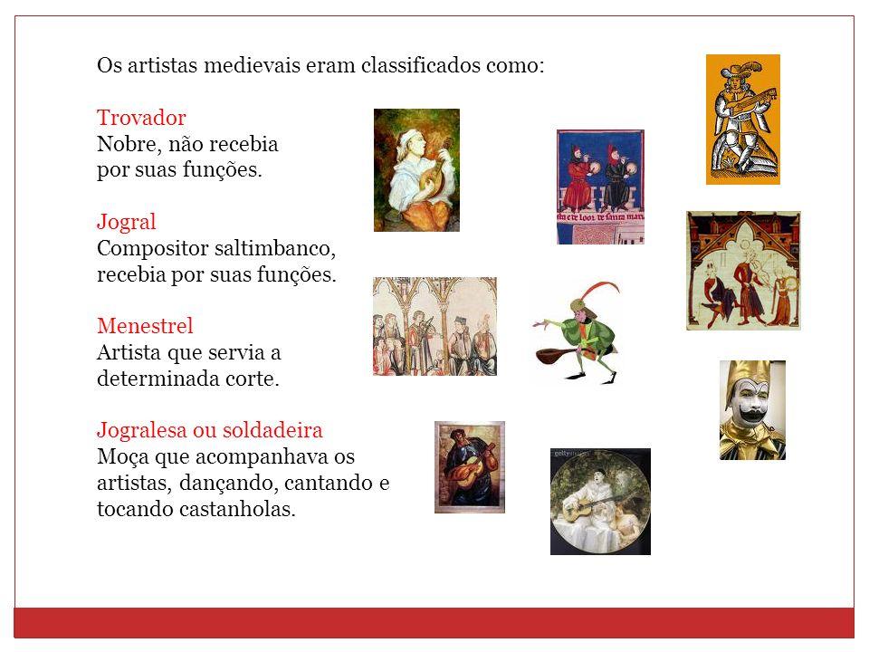 Os artistas medievais eram classificados como: Trovador Nobre, não recebia por suas funções. Jogral Compositor saltimbanco, recebia por suas funções.