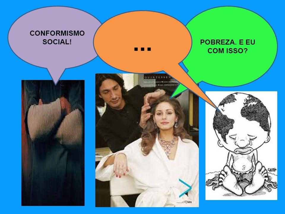 POBREZA. E EU COM ISSO? CONFORMISMO SOCIAL!...