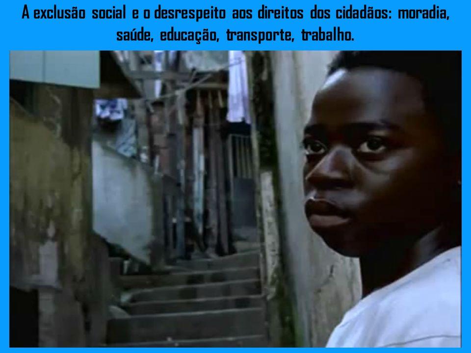 A exclusão social e o desrespeito aos direitos dos cidadãos: moradia, saúde, educação, transporte, trabalho.