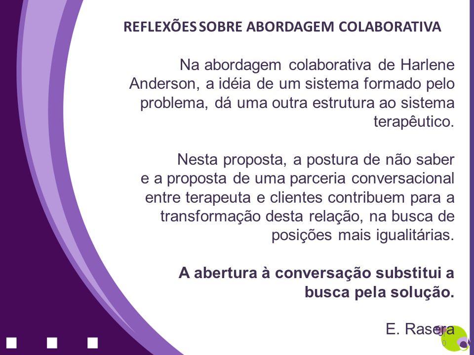 REFLEXÕES SOBRE ABORDAGEM COLABORATIVA Na abordagem colaborativa de Harlene Anderson, a idéia de um sistema formado pelo problema, dá uma outra estrut