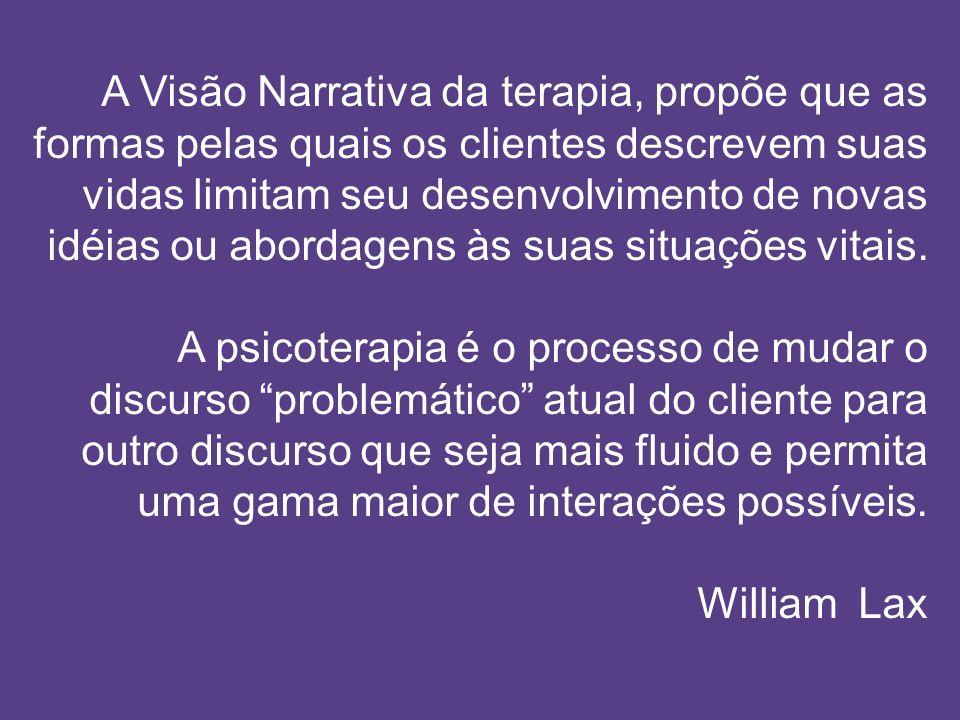 A Visão Narrativa da terapia, propõe que as formas pelas quais os clientes descrevem suas vidas limitam seu desenvolvimento de novas idéias ou abordag