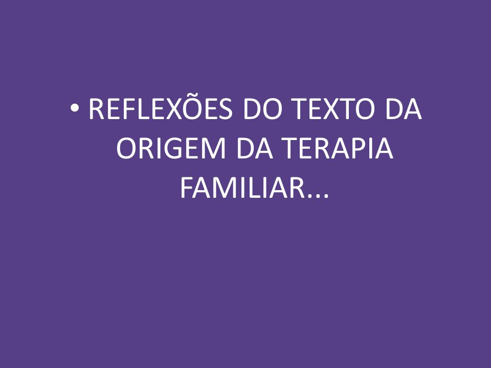 REFLEXÕES DO TEXTO DA ORIGEM DA TERAPIA FAMILIAR...